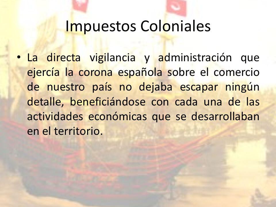 Impuestos Coloniales La directa vigilancia y administración que ejercía la corona española sobre el comercio de nuestro país no dejaba escapar ningún detalle, beneficiándose con cada una de las actividades económicas que se desarrollaban en el territorio.
