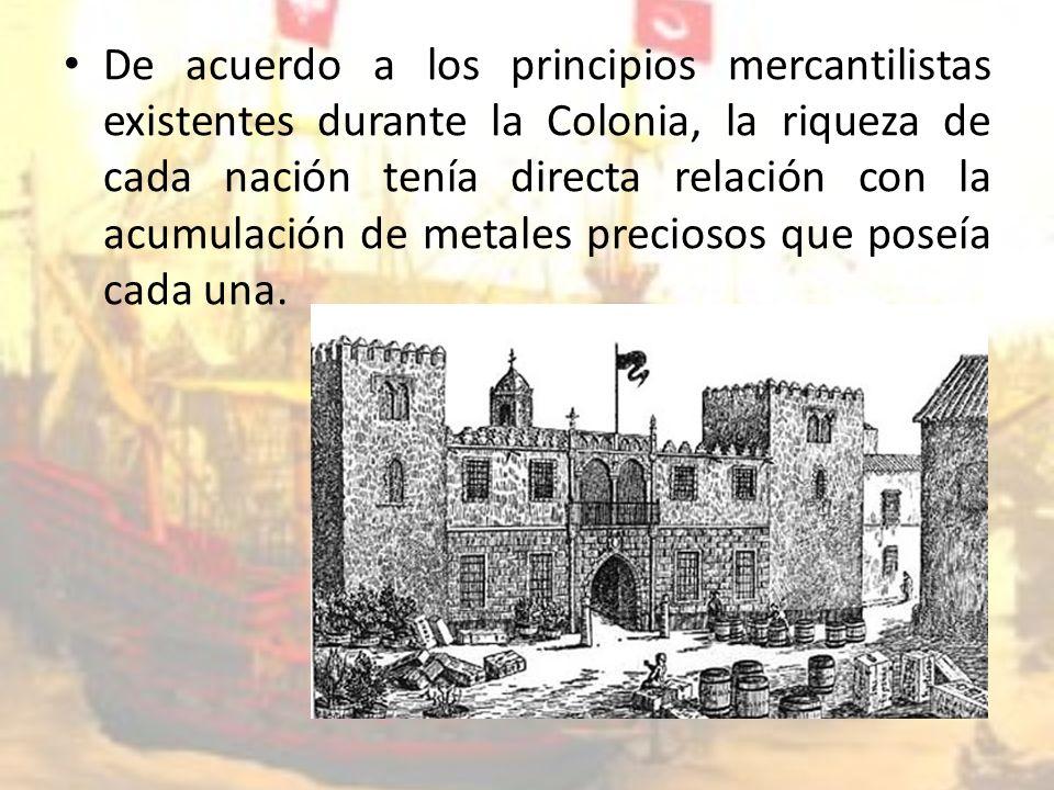 De acuerdo a los principios mercantilistas existentes durante la Colonia, la riqueza de cada nación tenía directa relación con la acumulación de metales preciosos que poseía cada una.
