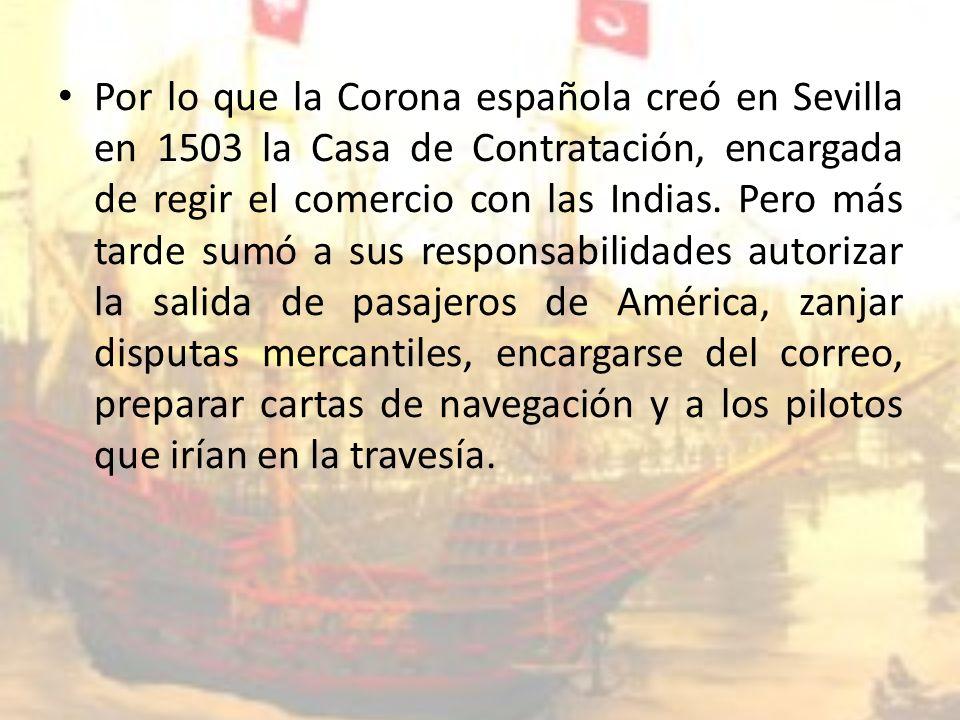 Por lo que la Corona española creó en Sevilla en 1503 la Casa de Contratación, encargada de regir el comercio con las Indias.
