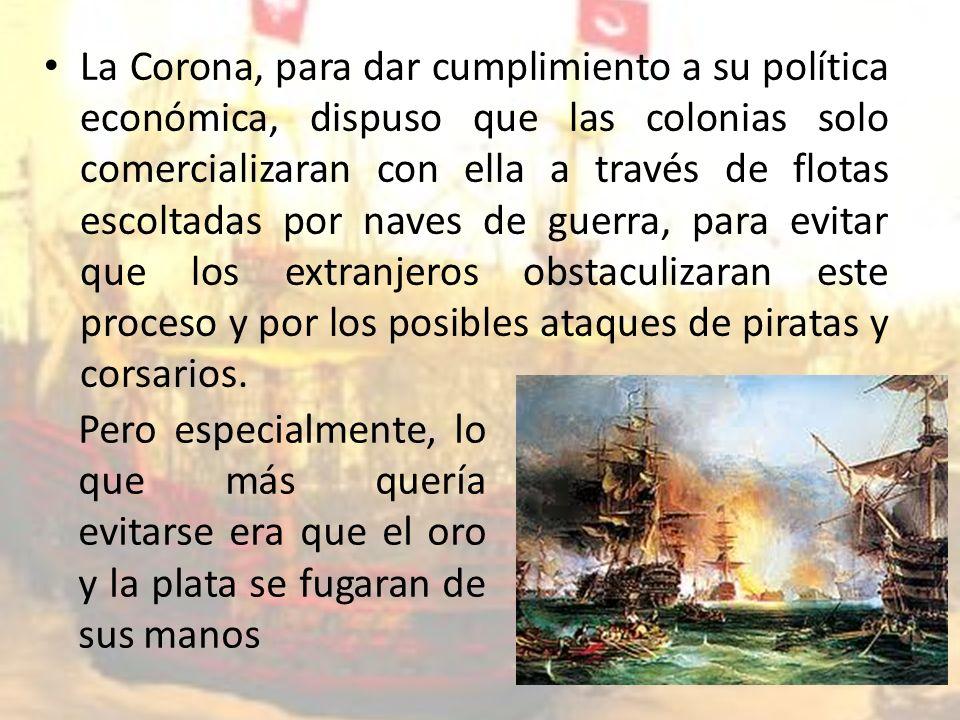 La Corona, para dar cumplimiento a su política económica, dispuso que las colonias solo comercializaran con ella a través de flotas escoltadas por naves de guerra, para evitar que los extranjeros obstaculizaran este proceso y por los posibles ataques de piratas y corsarios.