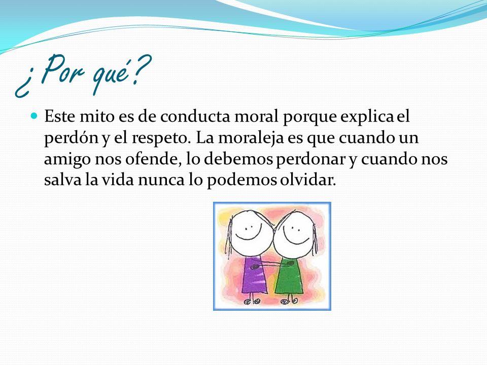 ¿Por qué? Este mito es de conducta moral porque explica el perdón y el respeto. La moraleja es que cuando un amigo nos ofende, lo debemos perdonar y c