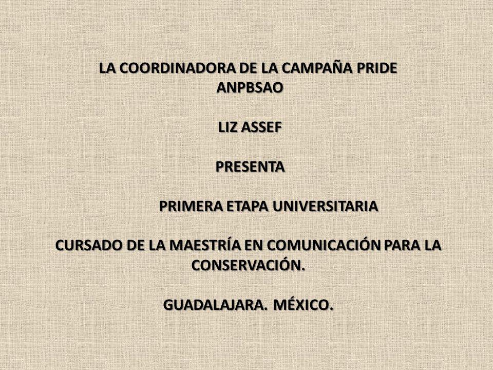 LA COORDINADORA DE LA CAMPAÑA PRIDE ANPBSAO ANPBSAO LIZ ASSEF LIZ ASSEF PRESENTA PRESENTA PRIMERA ETAPA UNIVERSITARIA PRIMERA ETAPA UNIVERSITARIA CURS