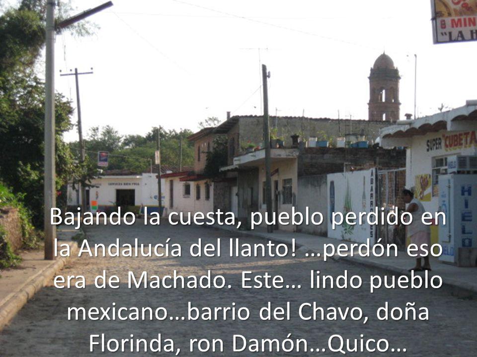 Bajando la cuesta, pueblo perdido en la Andalucía del llanto! …perdón eso era de Machado. Este… lindo pueblo mexicano…barrio del Chavo, doña Florinda,