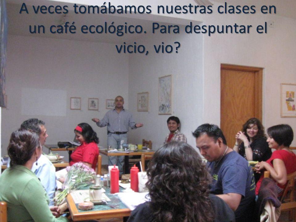 A veces tomábamos nuestras clases en un café ecológico. Para despuntar el vicio, vio?