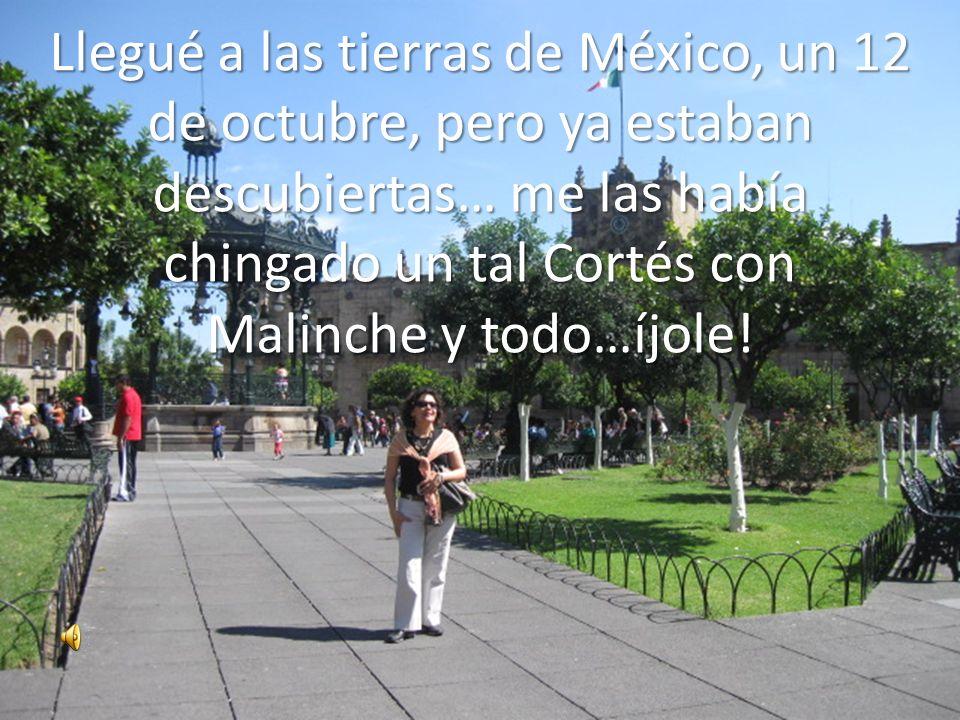 Llegué a las tierras de México, un 12 de octubre, pero ya estaban descubiertas… me las había chingado un tal Cortés con Malinche y todo…íjole!