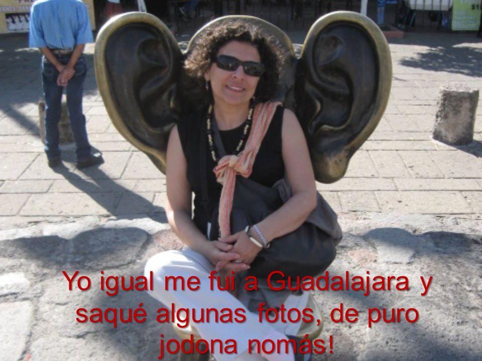 Yo igual me fui a Guadalajara y saqué algunas fotos, de puro jodona nomás !