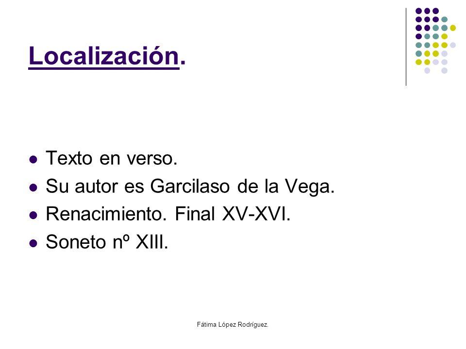 Fátima López Rodríguez. Localización. Texto en verso. Su autor es Garcilaso de la Vega. Renacimiento. Final XV-XVI. Soneto nº XIII.