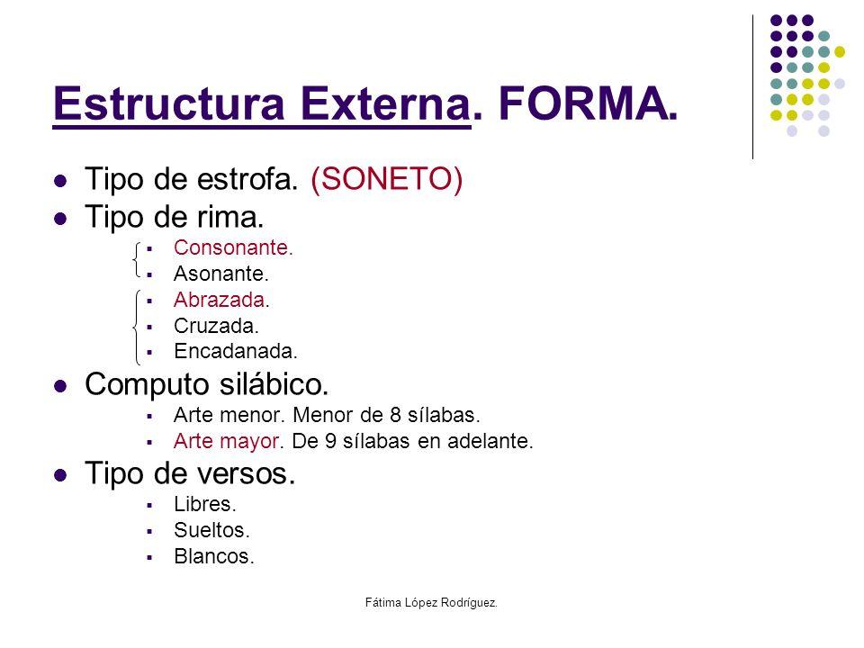 Fátima López Rodríguez. Estructura Externa. FORMA. Tipo de estrofa. (SONETO) Tipo de rima. Consonante. Asonante. Abrazada. Cruzada. Encadanada. Comput