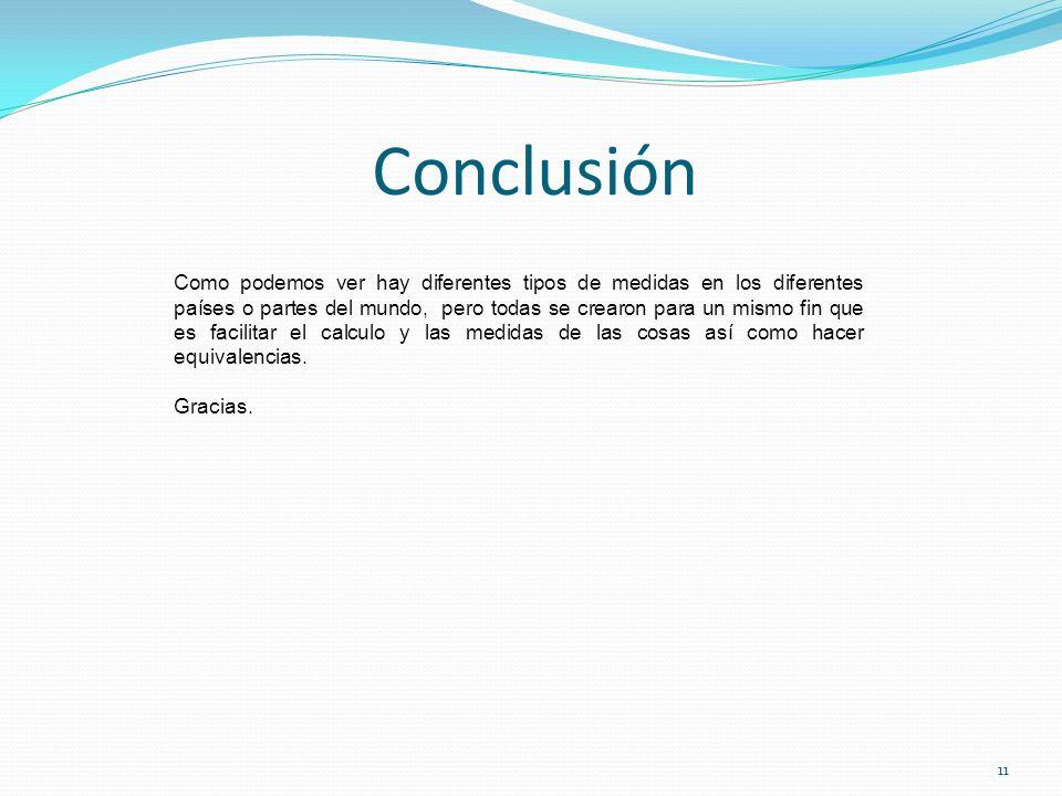 Conclusión 11 Como podemos ver hay diferentes tipos de medidas en los diferentes países o partes del mundo, pero todas se crearon para un mismo fin qu