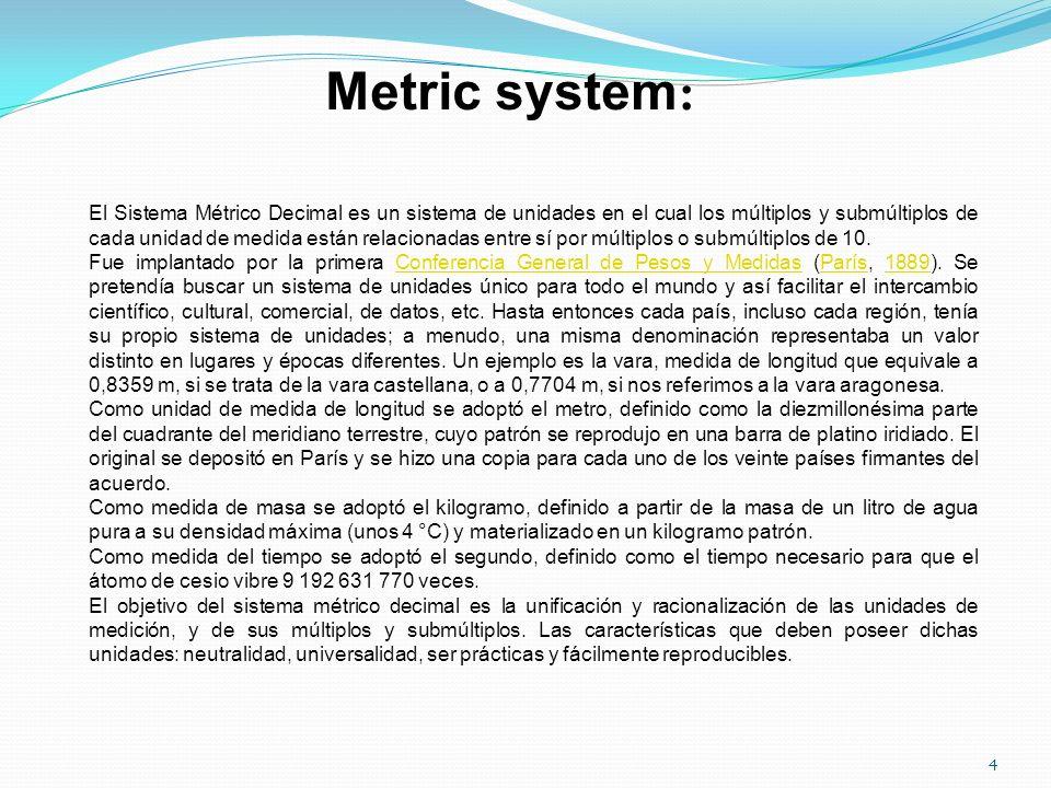 Metric system : El Sistema Métrico Decimal es un sistema de unidades en el cual los múltiplos y submúltiplos de cada unidad de medida están relacionad