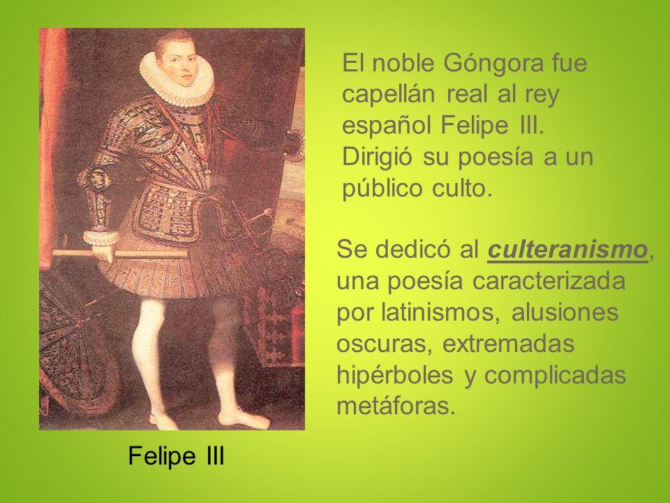El noble Góngora fue capellán real al rey español Felipe III. Dirigió su poesía a un público culto. Felipe III Se dedicó al culteranismo, una poesía c