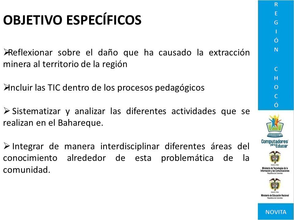OBJETIVO ESPECÍFICOS Reflexionar sobre el daño que ha causado la extracción minera al territorio de la región Incluir las TIC dentro de los procesos p