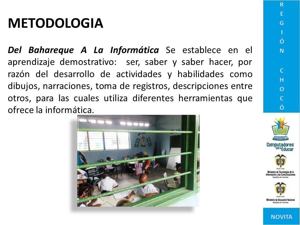 METODOLOGIA Del Bahareque A La Informática Se establece en el aprendizaje demostrativo: ser, saber y saber hacer, por razón del desarrollo de activida