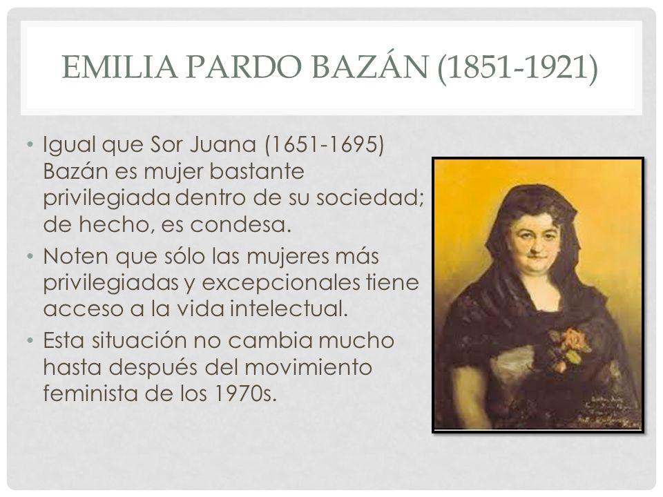EMILIA PARDO BAZÁN (1851-1921) Igual que Sor Juana (1651-1695) Bazán es mujer bastante privilegiada dentro de su sociedad; de hecho, es condesa. Noten