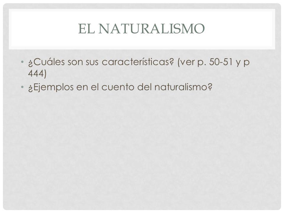 EL NATURALISMO ¿Cuáles son sus características? (ver p. 50-51 y p 444) ¿Ejemplos en el cuento del naturalismo?