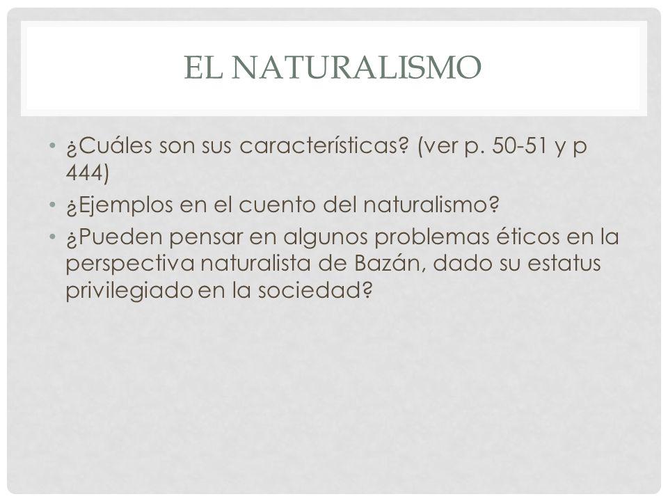 EL NATURALISMO ¿Cuáles son sus características? (ver p. 50-51 y p 444) ¿Ejemplos en el cuento del naturalismo? ¿Pueden pensar en algunos problemas éti