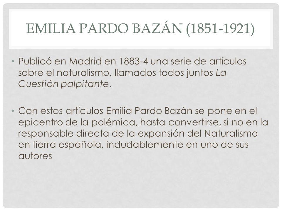 EMILIA PARDO BAZÁN (1851-1921) Publicó en Madrid en 1883-4 una serie de artículos sobre el naturalismo, llamados todos juntos La Cuestión palpitante.