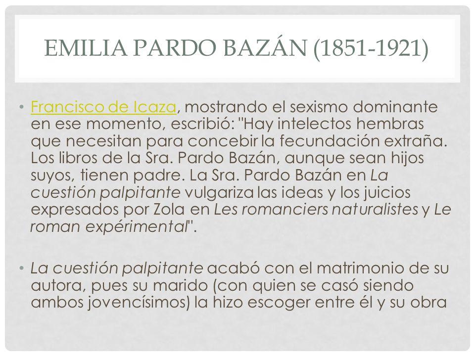 EMILIA PARDO BAZÁN (1851-1921) Francisco de Icaza, mostrando el sexismo dominante en ese momento, escribió: