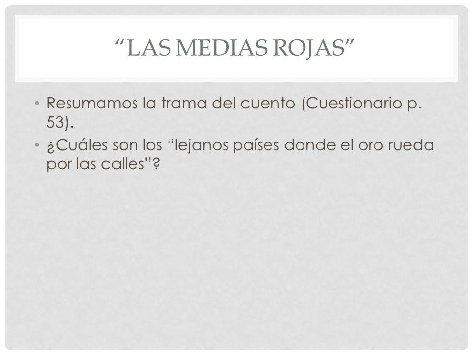 LAS MEDIAS ROJAS Resumamos la trama del cuento (Cuestionario p. 53). ¿Cuáles son los lejanos países donde el oro rueda por las calles?