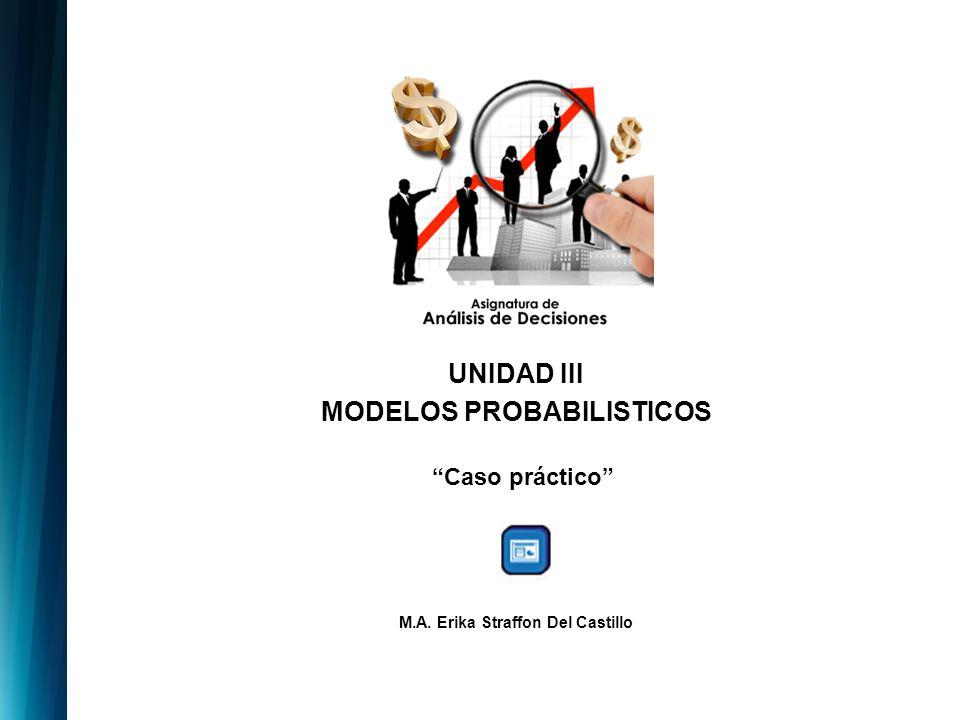 UNIDAD III MODELOS PROBABILISTICOS Caso práctico M.A. Erika Straffon Del Castillo