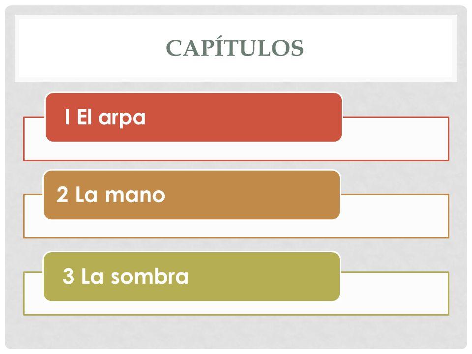 CAPÍTULOS I El arpa 2 La mano 3 La sombra