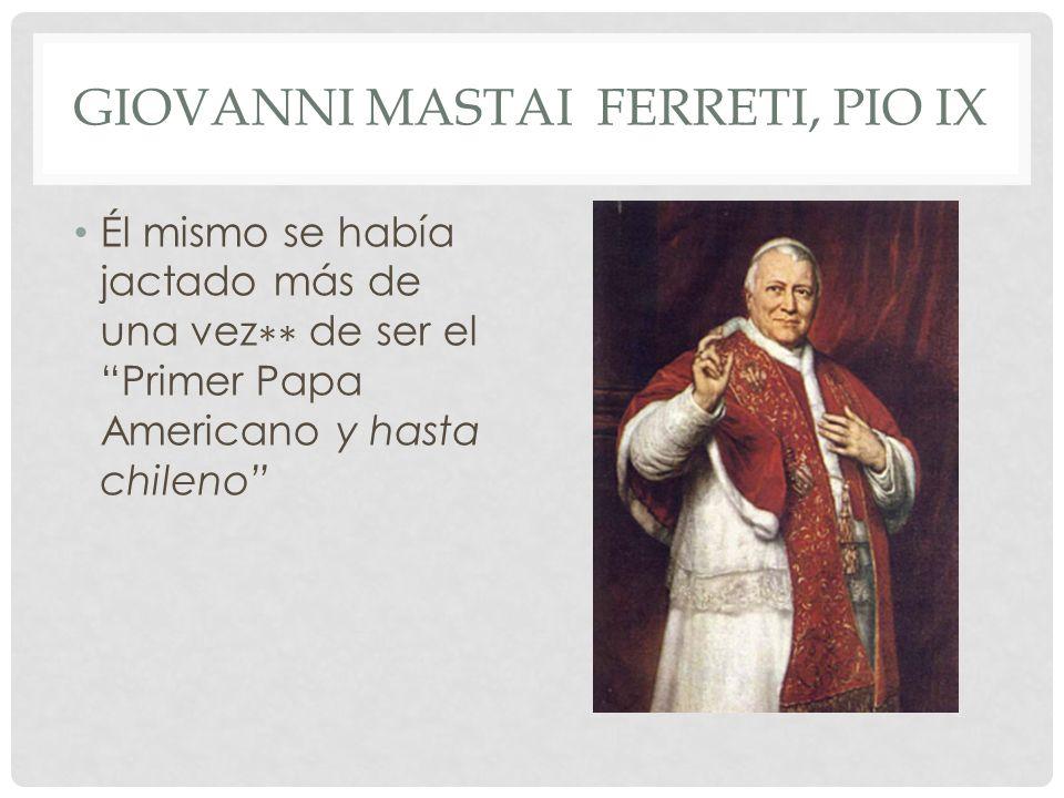 GIOVANNI MASTAI FERRETI, PIO IX Él mismo se había jactado más de una vez de ser el Primer Papa Americano y hasta chileno