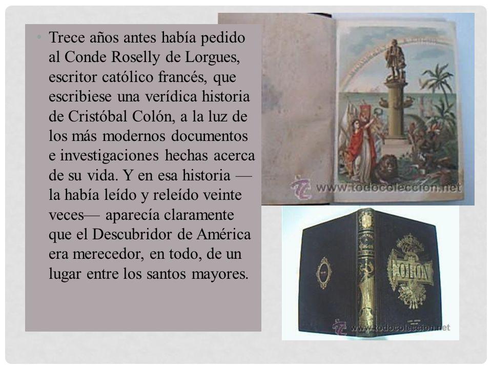 Trece años antes había pedido al Conde Roselly de Lorgues, escritor católico francés, que escribiese una verídica historia de Cristóbal Colón, a la lu