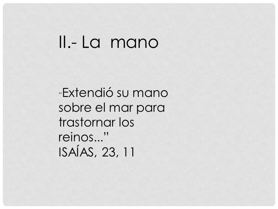 II.- La mano Extendió su mano sobre el mar para trastornar los reinos... ISAÍAS, 23, 11