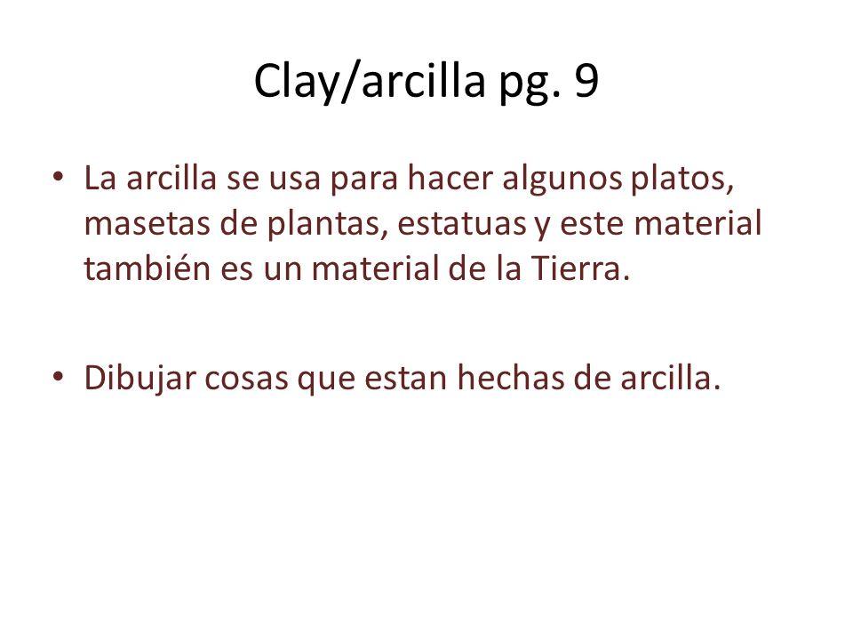 Clay/arcilla pg. 9 La arcilla se usa para hacer algunos platos, masetas de plantas, estatuas y este material también es un material de la Tierra. Dibu