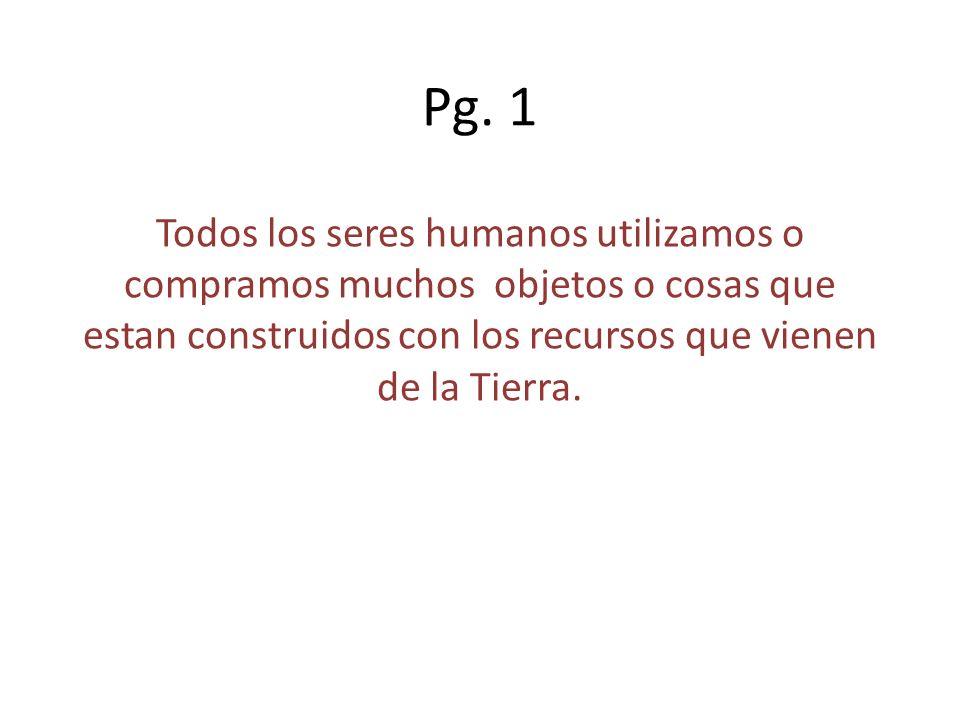 Pg. 1 Todos los seres humanos utilizamos o compramos muchos objetos o cosas que estan construidos con los recursos que vienen de la Tierra.