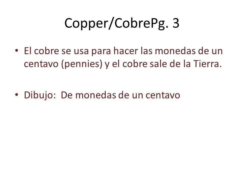 Copper/CobrePg. 3 El cobre se usa para hacer las monedas de un centavo (pennies) y el cobre sale de la Tierra. Dibujo: De monedas de un centavo