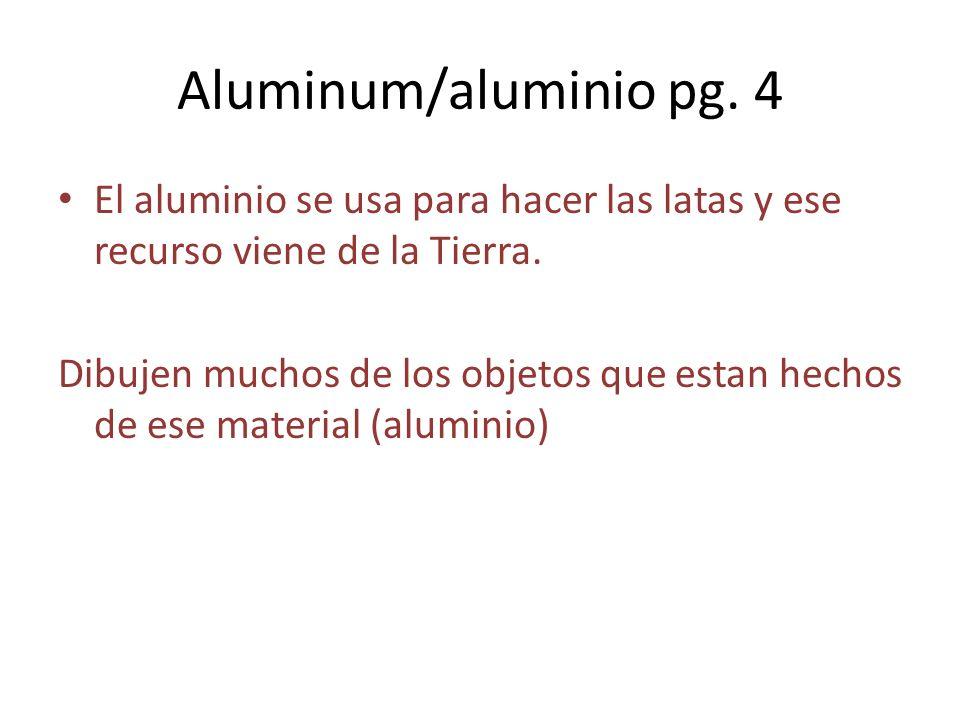Aluminum/aluminio pg. 4 El aluminio se usa para hacer las latas y ese recurso viene de la Tierra. Dibujen muchos de los objetos que estan hechos de es