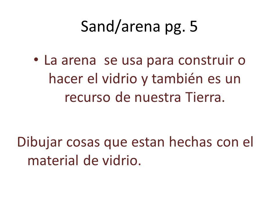Sand/arena pg. 5 La arena se usa para construir o hacer el vidrio y también es un recurso de nuestra Tierra. Dibujar cosas que estan hechas con el mat