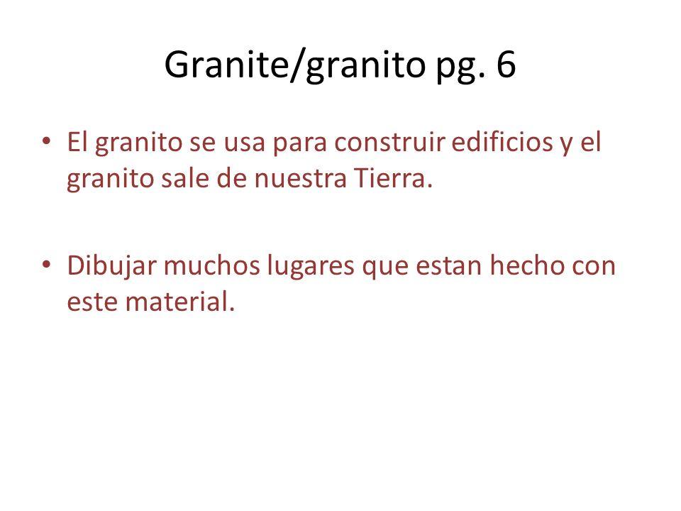 Granite/granito pg. 6 El granito se usa para construir edificios y el granito sale de nuestra Tierra. Dibujar muchos lugares que estan hecho con este