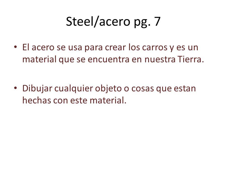 Steel/acero pg. 7 El acero se usa para crear los carros y es un material que se encuentra en nuestra Tierra. Dibujar cualquier objeto o cosas que esta