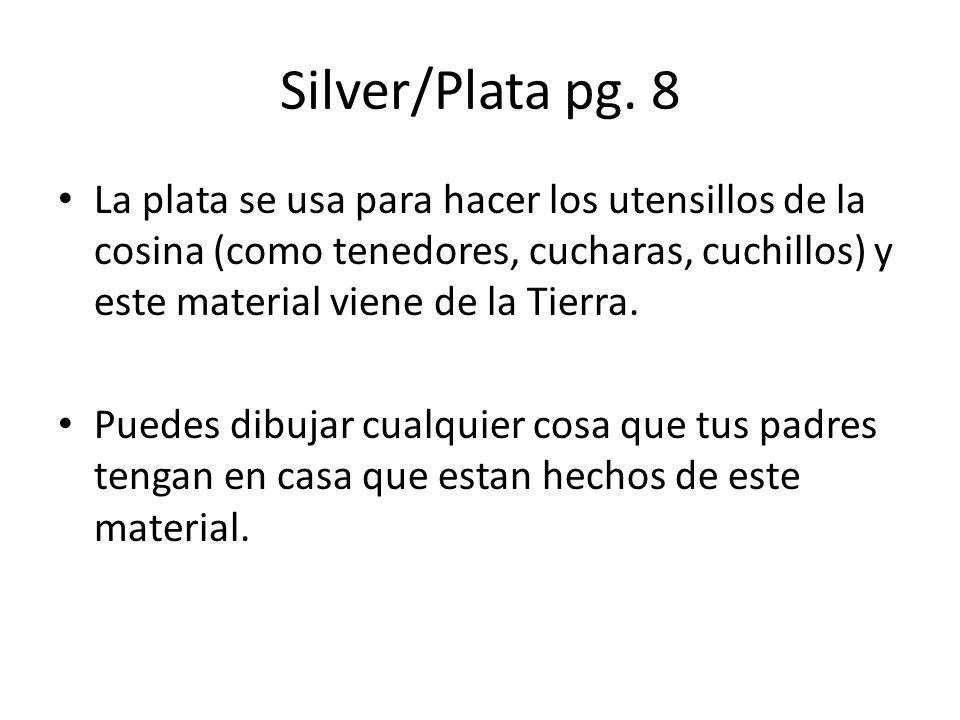 Silver/Plata pg. 8 La plata se usa para hacer los utensillos de la cosina (como tenedores, cucharas, cuchillos) y este material viene de la Tierra. Pu