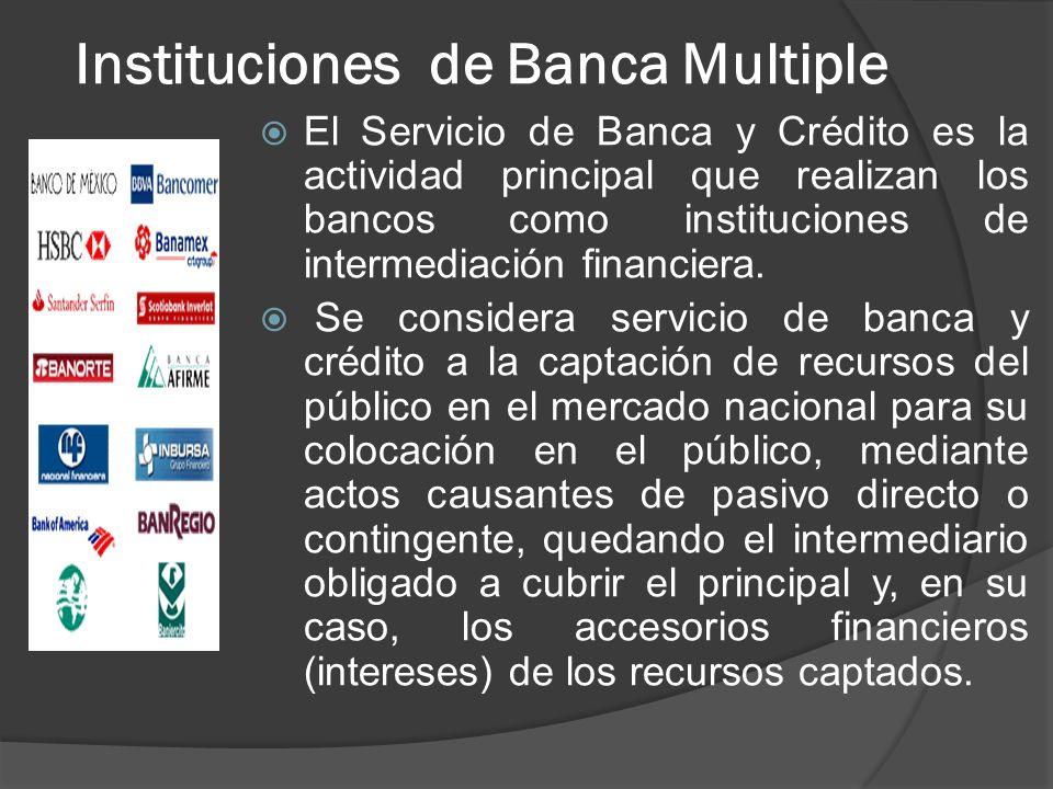 Instituciones de Banca Multiple El Servicio de Banca y Crédito es la actividad principal que realizan los bancos como instituciones de intermediación financiera.