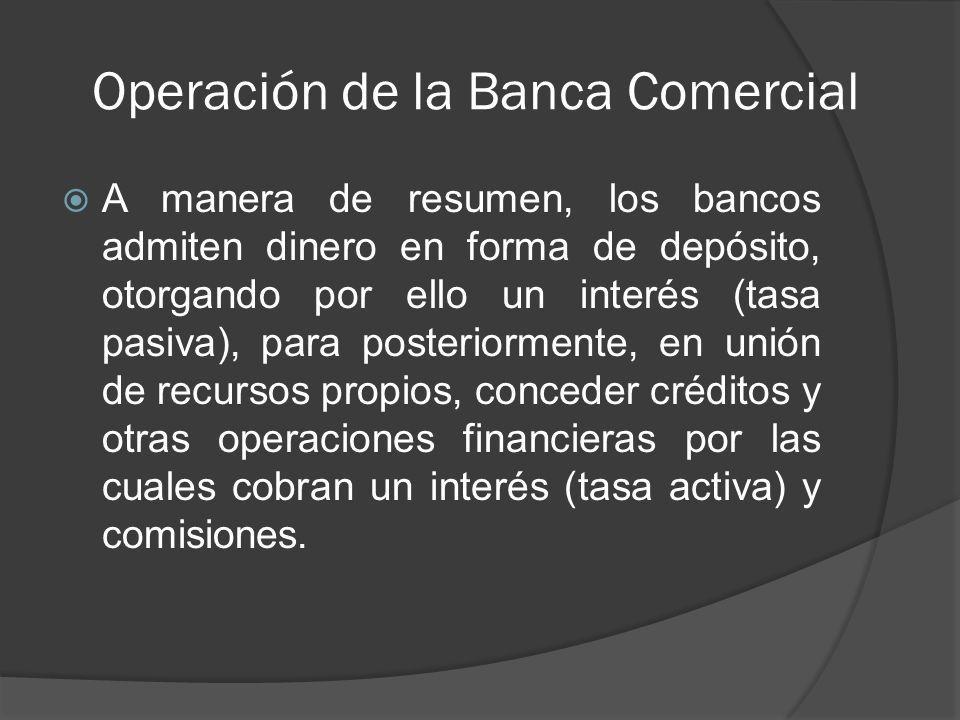 Operación de la Banca Comercial A manera de resumen, los bancos admiten dinero en forma de depósito, otorgando por ello un interés (tasa pasiva), para posteriormente, en unión de recursos propios, conceder créditos y otras operaciones financieras por las cuales cobran un interés (tasa activa) y comisiones.