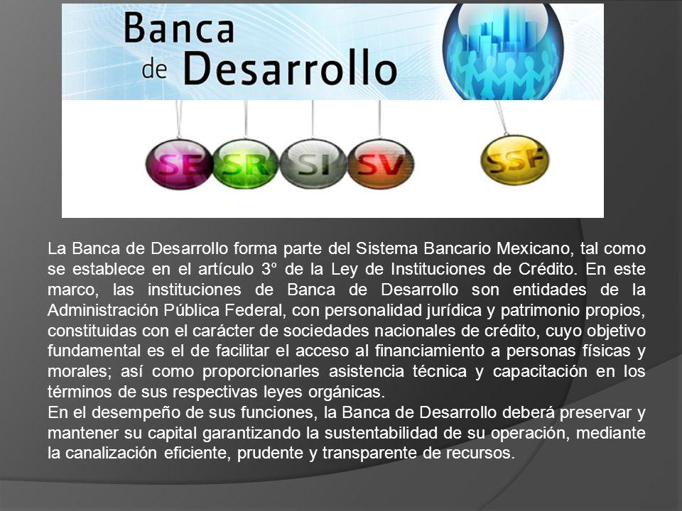 La Banca de Desarrollo forma parte del Sistema Bancario Mexicano, tal como se establece en el artículo 3° de la Ley de Instituciones de Crédito. En es