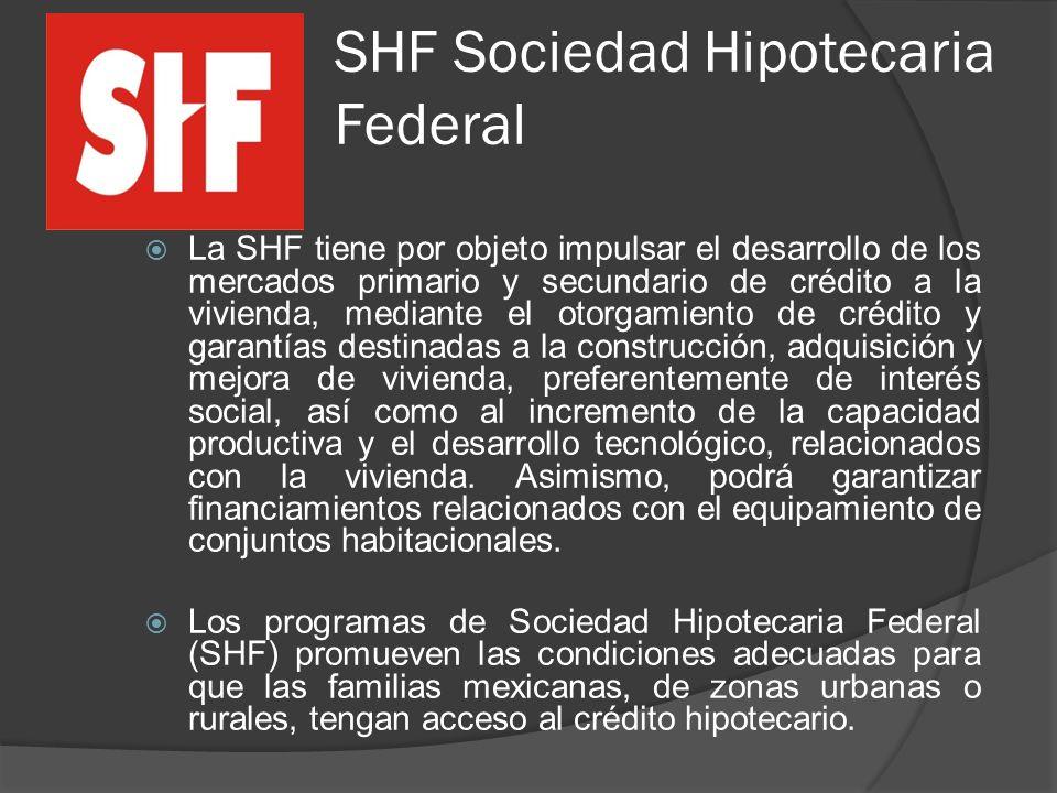 SHF Sociedad Hipotecaria Federal La SHF tiene por objeto impulsar el desarrollo de los mercados primario y secundario de crédito a la vivienda, mediante el otorgamiento de crédito y garantías destinadas a la construcción, adquisición y mejora de vivienda, preferentemente de interés social, así como al incremento de la capacidad productiva y el desarrollo tecnológico, relacionados con la vivienda.