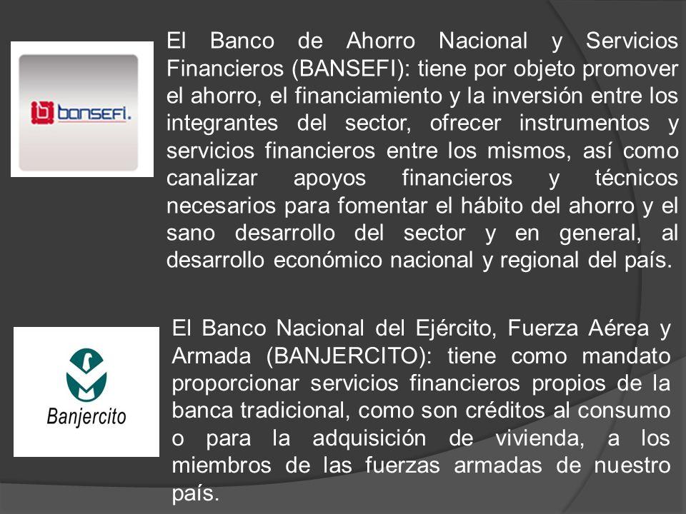 El Banco de Ahorro Nacional y Servicios Financieros (BANSEFI): tiene por objeto promover el ahorro, el financiamiento y la inversión entre los integra