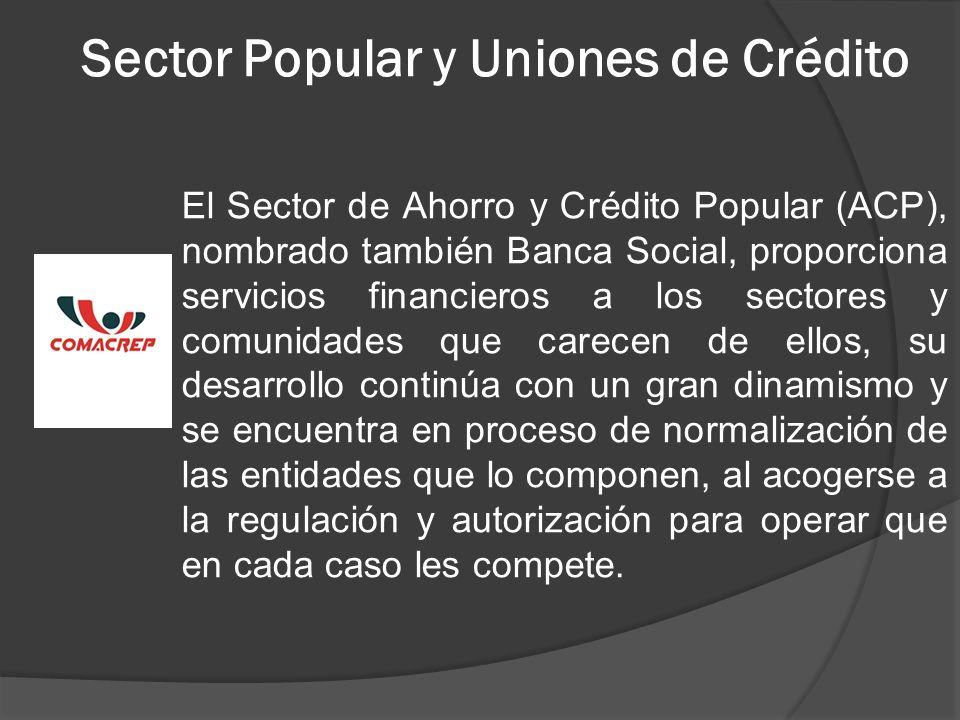 Sector Popular y Uniones de Crédito El Sector de Ahorro y Crédito Popular (ACP), nombrado también Banca Social, proporciona servicios financieros a lo