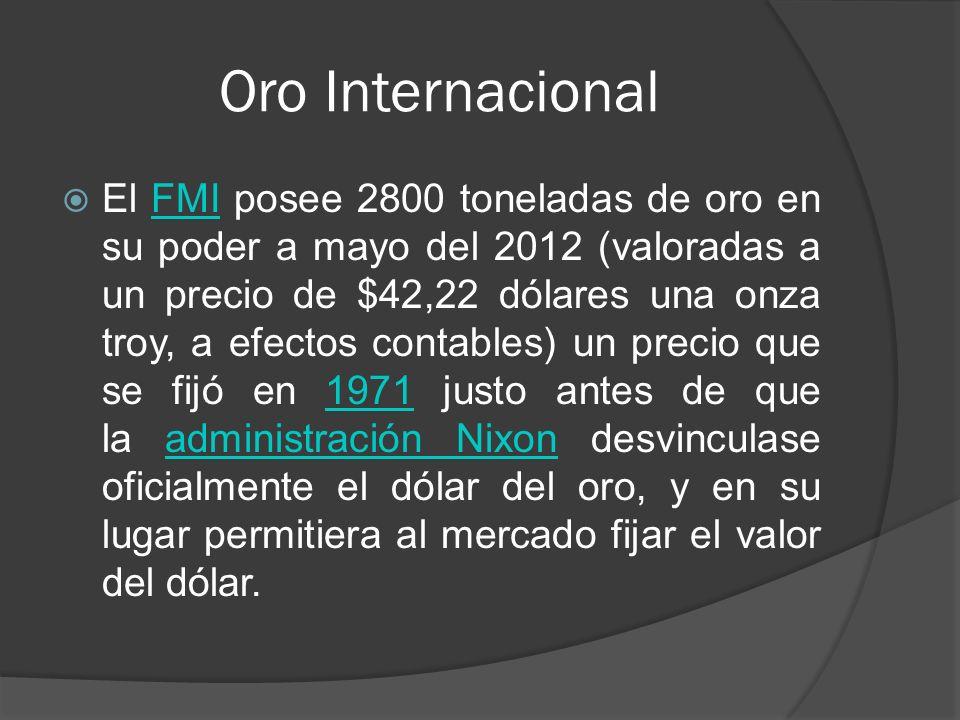 Oro Internacional El FMI posee 2800 toneladas de oro en su poder a mayo del 2012 (valoradas a un precio de $42,22 dólares una onza troy, a efectos con
