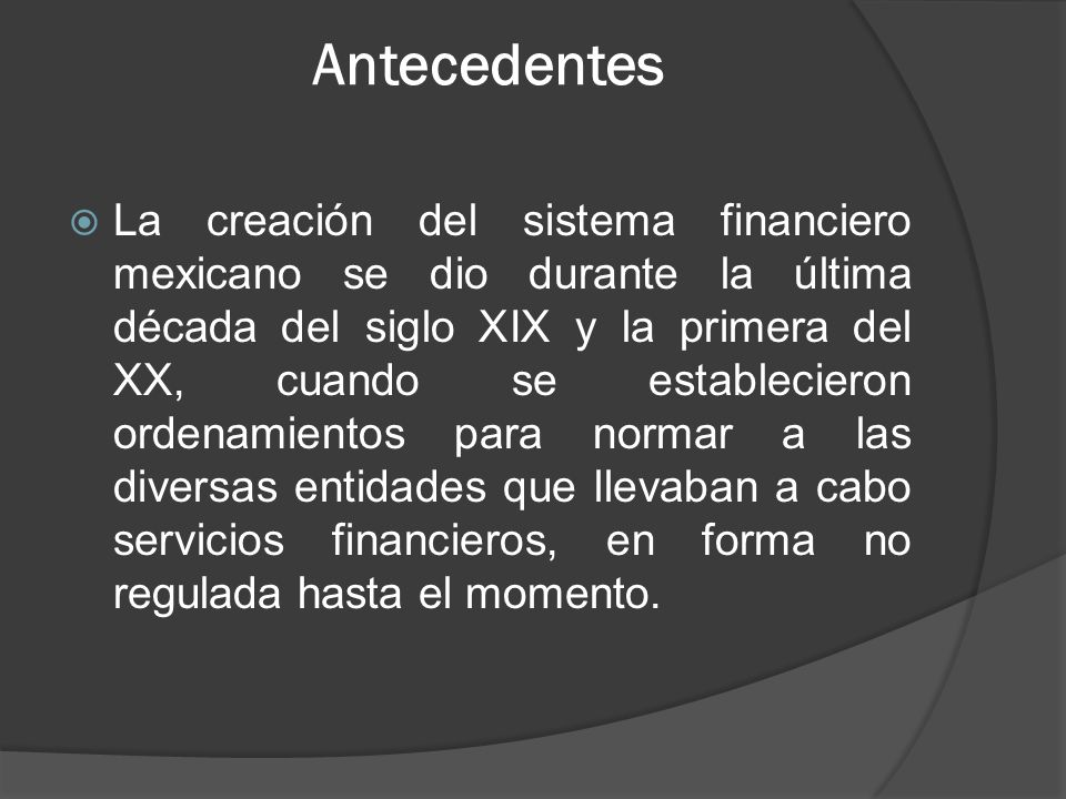 Antecedentes La creación del sistema financiero mexicano se dio durante la última década del siglo XIX y la primera del XX, cuando se establecieron ordenamientos para normar a las diversas entidades que llevaban a cabo servicios financieros, en forma no regulada hasta el momento.
