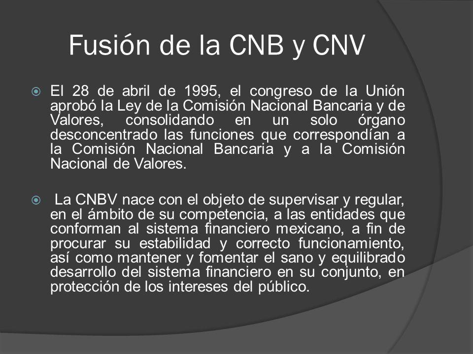 Fusión de la CNB y CNV El 28 de abril de 1995, el congreso de la Unión aprobó la Ley de la Comisión Nacional Bancaria y de Valores, consolidando en un