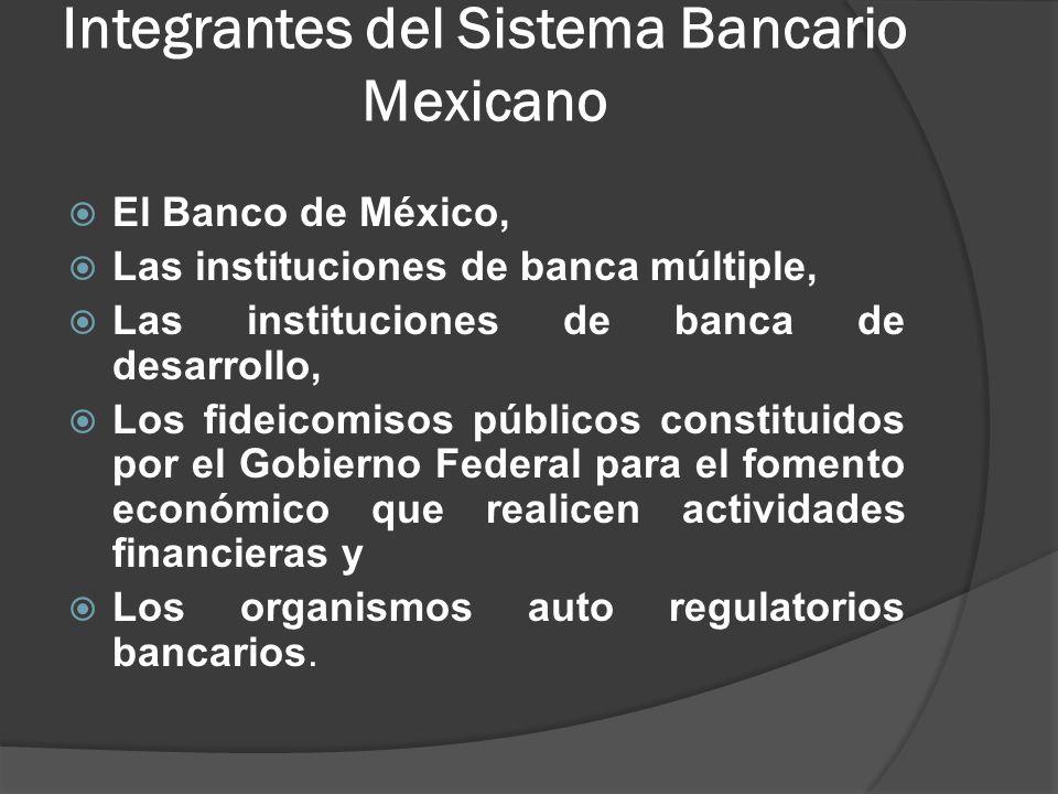 Integrantes del Sistema Bancario Mexicano El Banco de México, Las instituciones de banca múltiple, Las instituciones de banca de desarrollo, Los fideicomisos públicos constituidos por el Gobierno Federal para el fomento económico que realicen actividades financieras y Los organismos auto regulatorios bancarios.