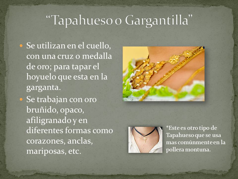 Se utilizan en el cuello, con una cruz o medalla de oro; para tapar el hoyuelo que esta en la garganta. Se trabajan con oro bruñido, opaco, afiligrana
