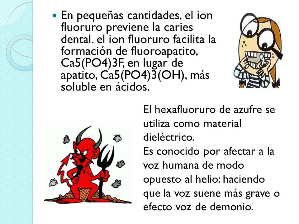 En pequeñas cantidades, el ion fluoruro previene la caries dental. el ion fluoruro facilita la formación de fluoroapatito, Ca5(PO4)3F, en lugar de apa