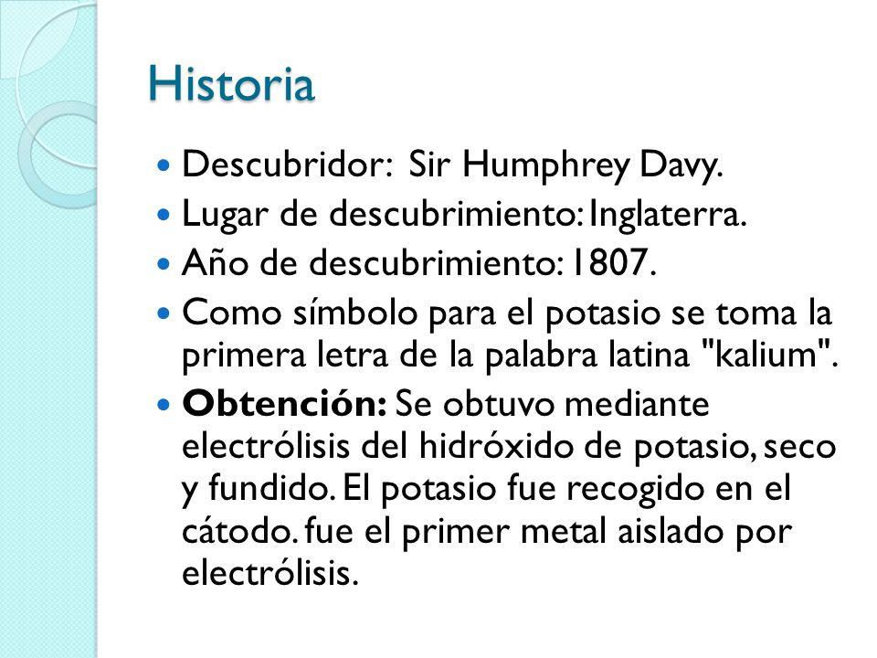Historia Descubridor: Sir Humphrey Davy. Lugar de descubrimiento: Inglaterra. Año de descubrimiento: 1807. Como símbolo para el potasio se toma la pri