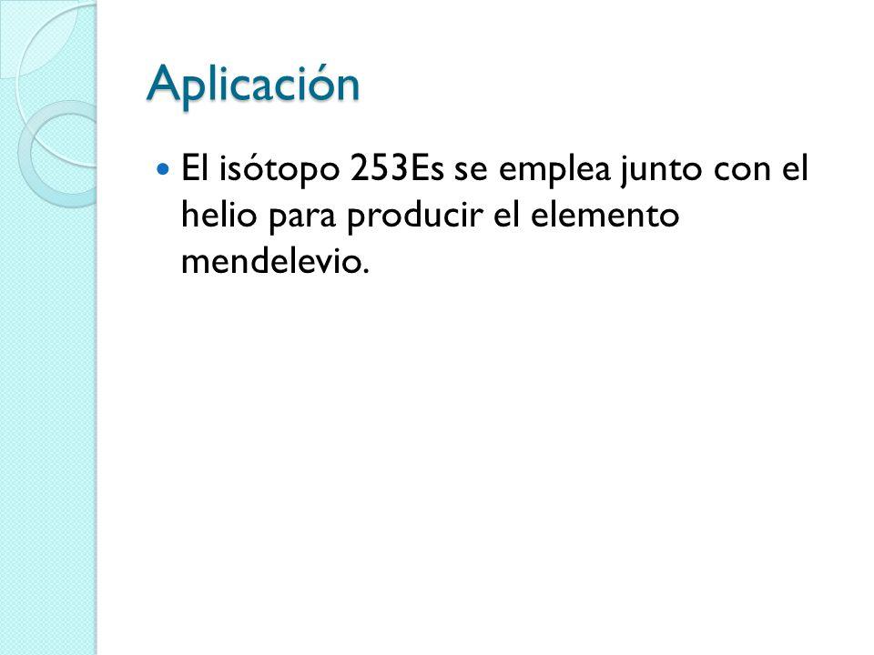 Aplicación El isótopo 253Es se emplea junto con el helio para producir el elemento mendelevio.